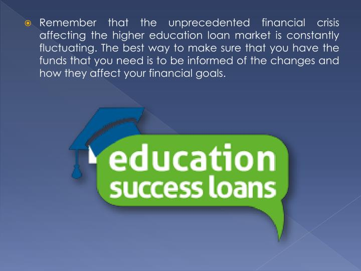 Remember that the unprecedented financial crisis affecting the higher education loan market is constantly fluctuating. The best way to make sure that you have the funds that you need is to be informed of the changes and how they affect your financial goals