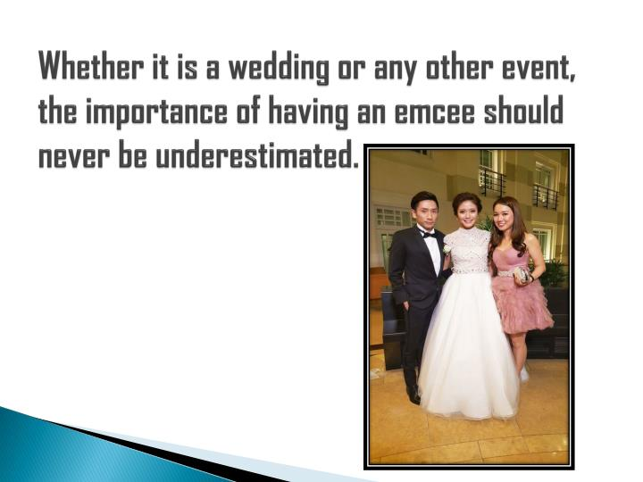 Whether it is a wedding or any other event, the importance of having an emcee should never be undere...