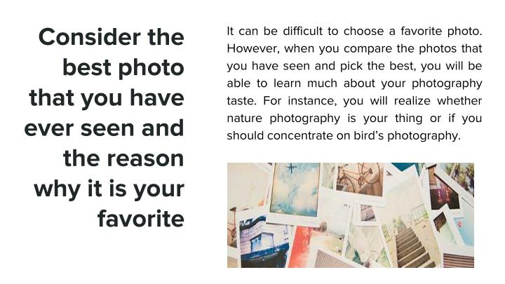 It can be difficult to choose a favorite photo. However, when you compare the photos that you have seen and pick the best, you will be able to learn much about your photography taste. For instance, you will realize whether nature photography is your thing or if you should concentrate on bird's photography.