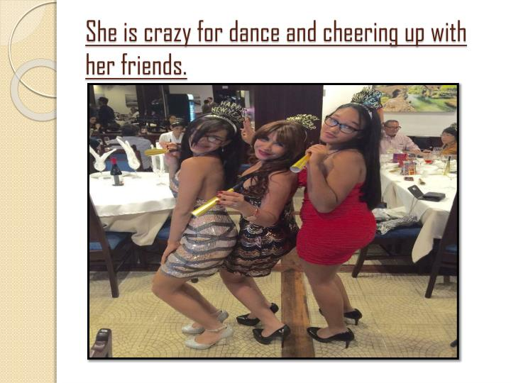She is crazy for dance and cheering up with her friends.