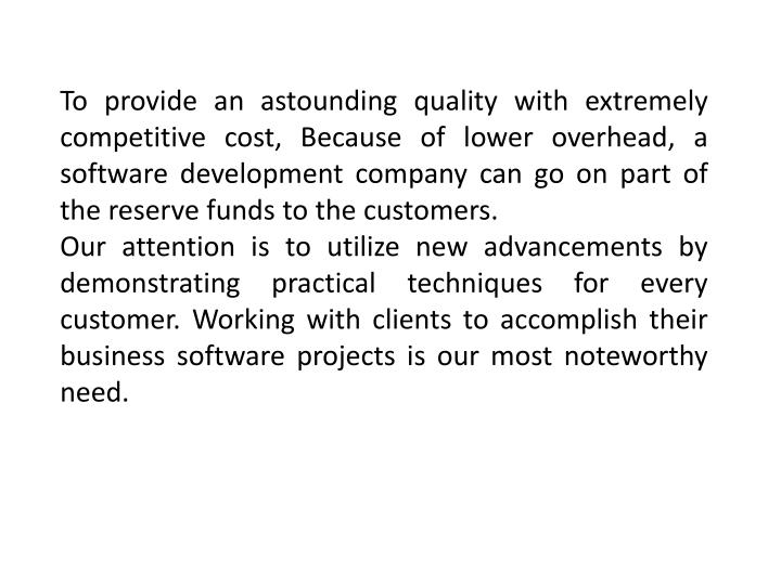 To provide an astounding quality with extremely competitive cost, Because of lower overhead, a softw...