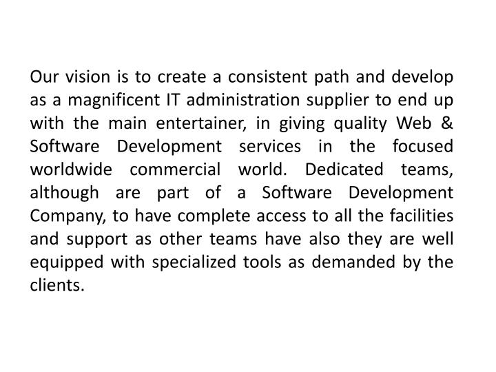 Our vision is to create a consistent path and develop as a magnificent IT administration supplier to end up with the main entertainer, in giving quality Web & Software Development services in the focused worldwide commercial world. Dedicated teams, although are part of a Software Development Company, to have complete access to all the facilities and support as other teams have also they are well equipped with specialized tools as demanded by the clients.