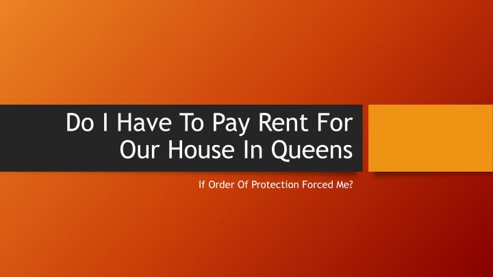 Do i have to pay rent for our house in queens