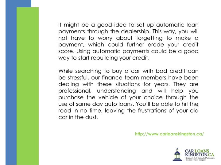 It might be a good idea to set up automatic loan payments through the dealership. This way, you will not have to worry about forgetting to make a payment, which could further erode your credit score. Using automatic payments could be a good way to start rebuilding your credit.