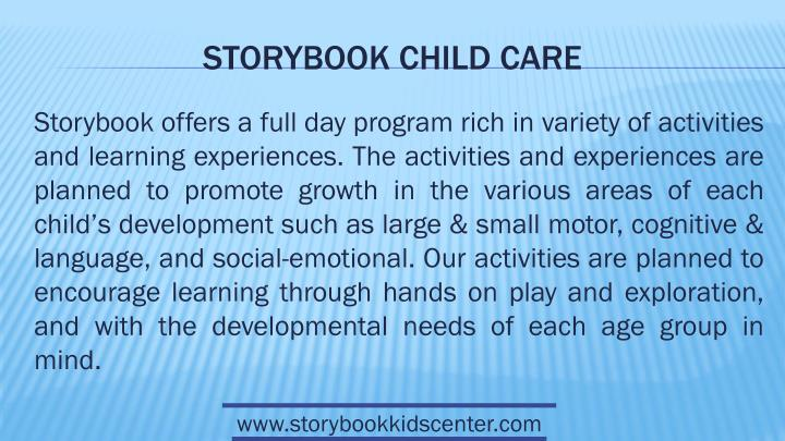 Storybook offers a full day program rich in variety of activities and learning experiences. The activities and experiences are planned to promote growth in the various areas of each child's development such as large & small motor, cognitive & language, and social-emotional. Our activities are planned to encourage learning through hands on play and exploration, and with the developmental needs of each age