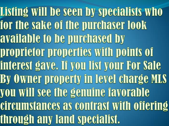 Listing will be seen by specialists who for the sake of the purchaser look available to be purchased by proprietor properties with points of interest gave. If you list