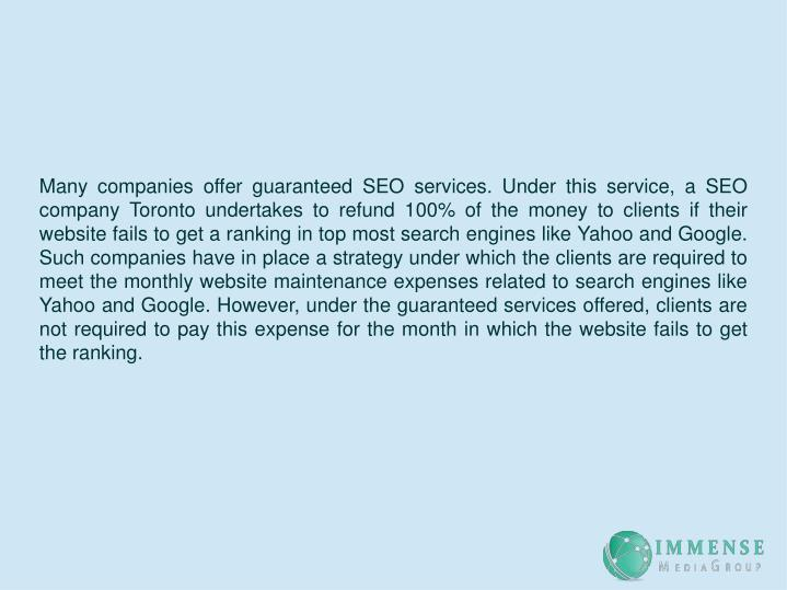 Many companies offer guaranteed SEO services. Under this service, a SEO company Toronto undertakes to refund 100% of the money to clients if their website fails to get a ranking in top most search engines like Yahoo and Google. Such companies have in place a strategy under which the clients are required to meet the monthly website maintenance expenses related to search engines like Yahoo and Google. However, under the guaranteed services offered, clients are not required to pay this expense for the month in which the website fails to get the ranking.