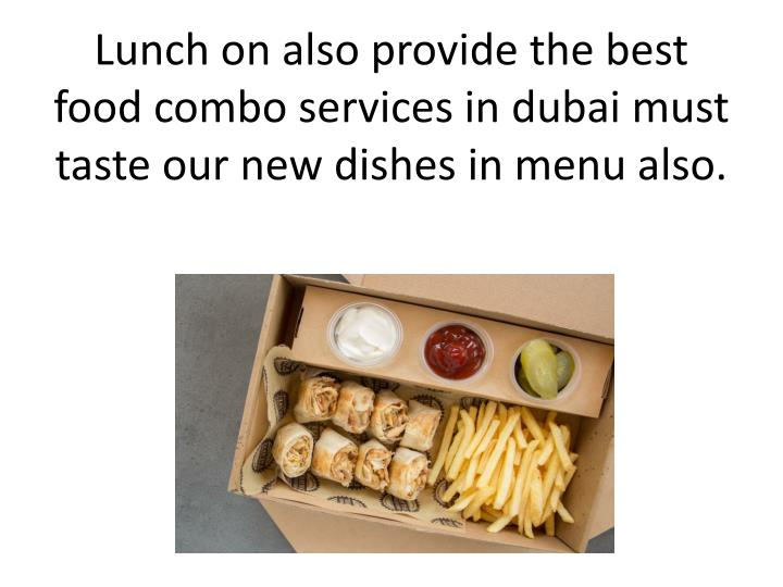 Lunch on also provide the best food combo services in dubai must taste our new dishes in menu also