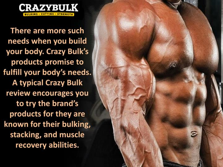 There are more such needs when you build your body. Crazy Bulk's products promise to fulfill your body's needs. A typical Crazy Bulk review encourages you to try the brand's products for they are known for their bulking, stacking, and muscle recovery abilities.