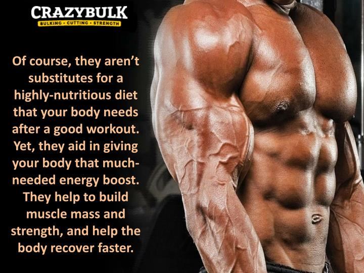 Of course, they aren't substitutes for a highly-nutritious diet that your body needs after a good workout. Yet, they aid in giving your body that much-needed energy boost. They help to build muscle mass and strength, and help the body recover faster.