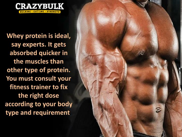 Whey protein is ideal, say experts. It gets absorbed quicker in the muscles than other type of protein. You must consult your fitness trainer to fix the right dose according to your body type and requirement