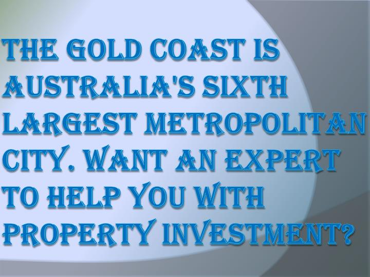 The Gold Coast is Australia's sixth largest metropolitan city. Want an expert to help you with prope...