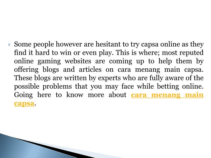 Some people however are hesitant to try capsa online as they find it hard to win or even play. This is where; most reputed online gaming websites are coming up to help them by offering blogs and articles on cara menang main capsa. These blogs are written by experts who are fully aware of the possible problems that you may face while betting online