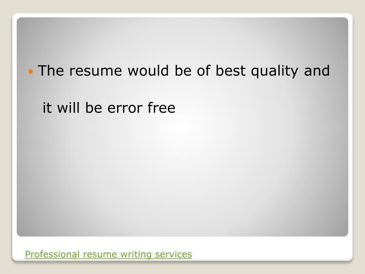 The resume would be of best quality and