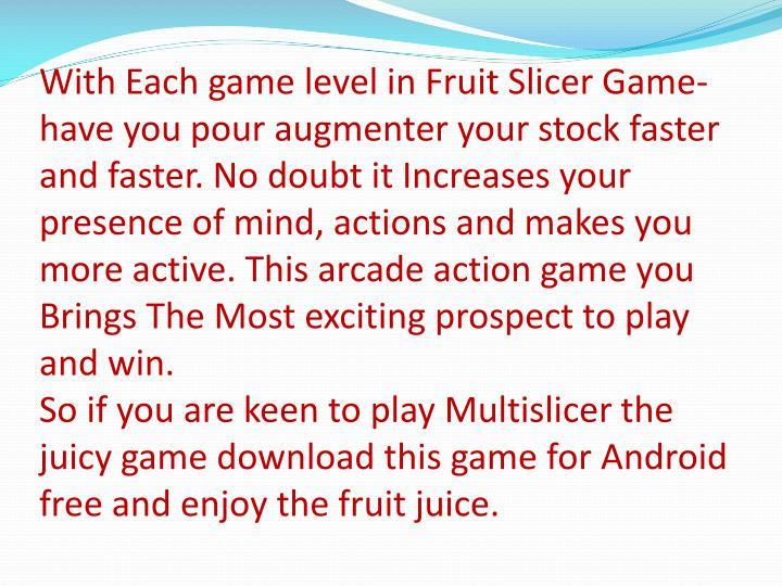 With Each game level in Fruit Slicer Game-have you pour augmenter your stock faster and faster. No d...