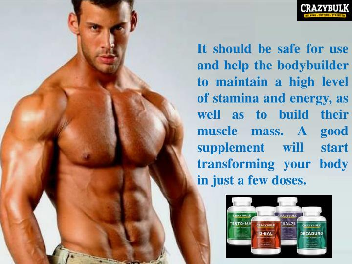 It should be safe for use and help the bodybuilder to maintain a high level of stamina and energy, as well as to build their muscle mass. A good supplement will start transforming your body in just a few doses.
