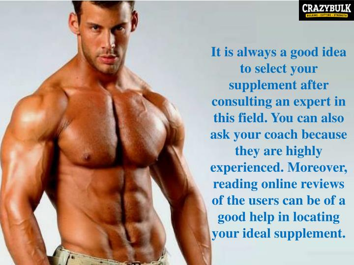 It is always a good idea to select your supplement after consulting an expert in this field. You can also ask your coach because they are highly experienced. Moreover, reading online reviews of the users can be of a good help in locating your ideal supplement.