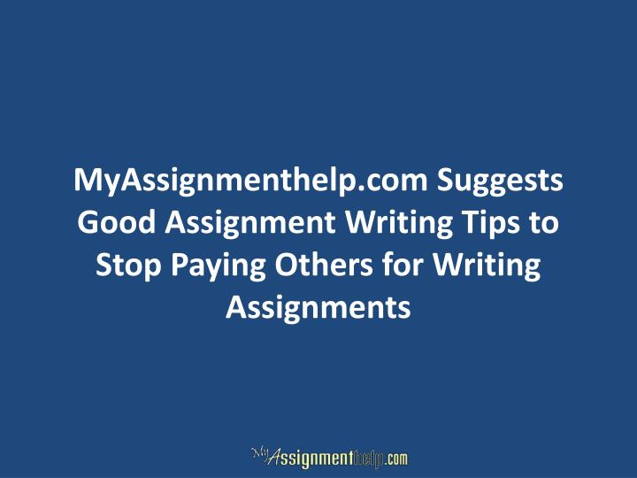 MyAssignmenthelp.com Suggests Good Assignment Writing Tips to Stop Paying Others for Writing Assignm...