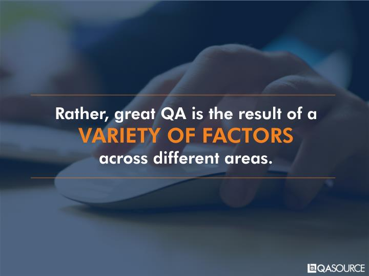 Rather, great QA is the result of a
