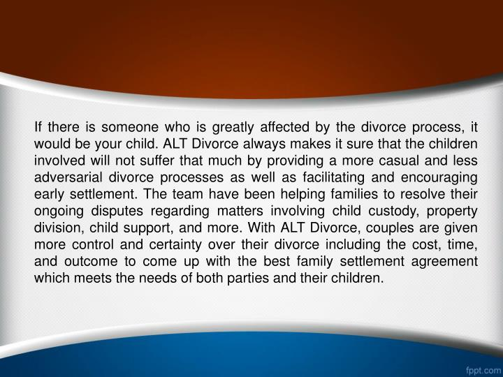 If there is someone who is greatly affected by the divorce process, it would be your child. ALT Divorce always makes it sure that the children involved will not suffer that much by providing a more casual and less adversarial divorce processes as well as facilitating and encouraging early settlement. The team have been helping families to resolve their ongoing disputes regarding matters involving child custody, property division, child support, and more. With ALT Divorce, couples are given more control and certainty over their divorce including the cost, time, and outcome to come up with the best family settlement agreement which meets the needs of both parties and their children.