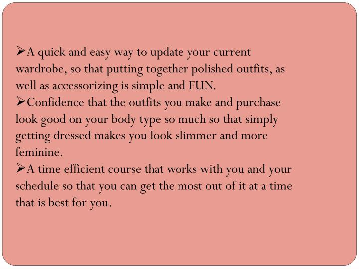 A quick and easy way to update your current wardrobe, so that putting together polished outfits, as well as accessorizing is simple andFUN.