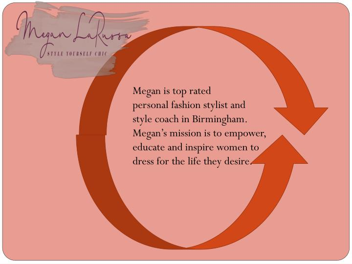 Megan is top rated personalfashion stylist and style coach in Birmingham. Megan's mission is to empower, educate and inspire women to dress for the life they desire.