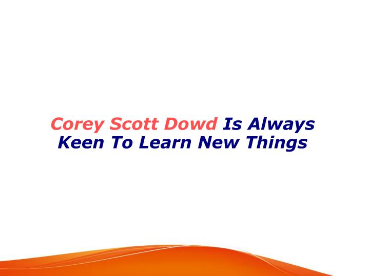 corey scott dowd is always keen to learn new things n.
