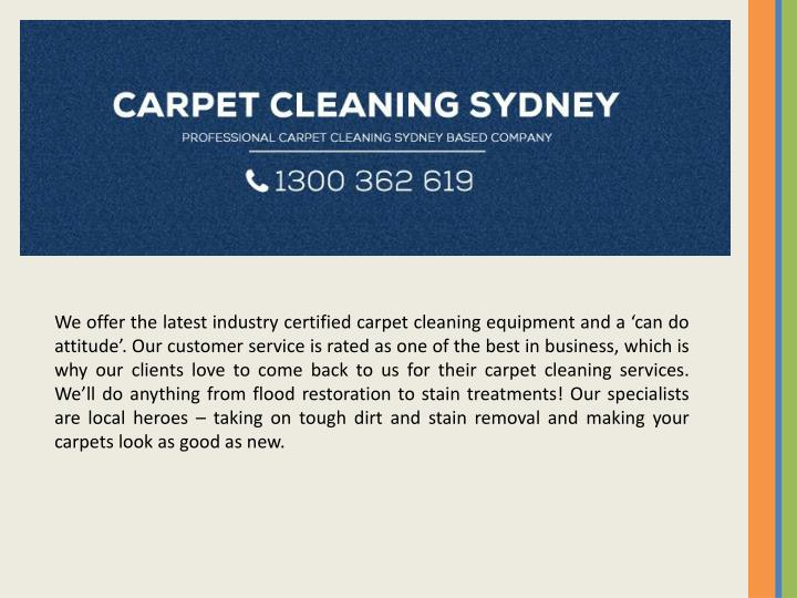 We offer the latest industry certified carpet cleaning equipment and a 'can do attitude'. Our customer service is rated as one of the best in business, which is why our clients love to come back to us for their carpet cleaning services. We'll do anything from flood restoration to stain treatments! Our specialists are local heroes – taking on tough dirt and stain removal and making your carpets look as good as new.