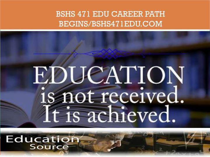 BSHS 471 EDU Career Path Begins/bshs471edu.com