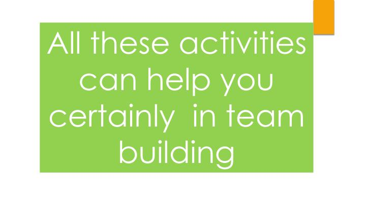 All these activities can help you certainly  in team building