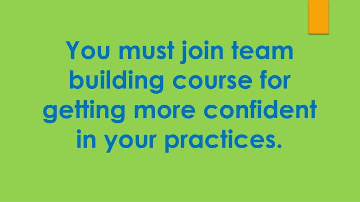 You must join team building course for getting more confident in your practices.