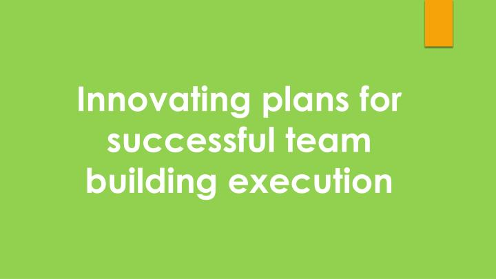 Innovating plans for successful team building execution