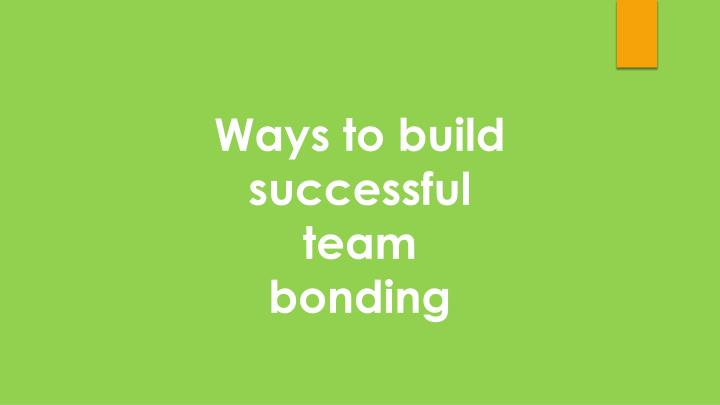 Ways to build successful team bonding