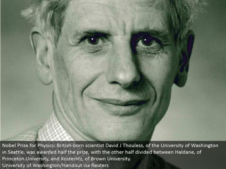 Nobel Prize for Physics: British-conceived researcher David J Thouless, of the University of Washington in Seattle, was granted a large portion of the prize, with the other half isolated between Haldane, of Princeton University, and Kosterlitz, of Brown University.  College of Washington/Handout by means of Reuters