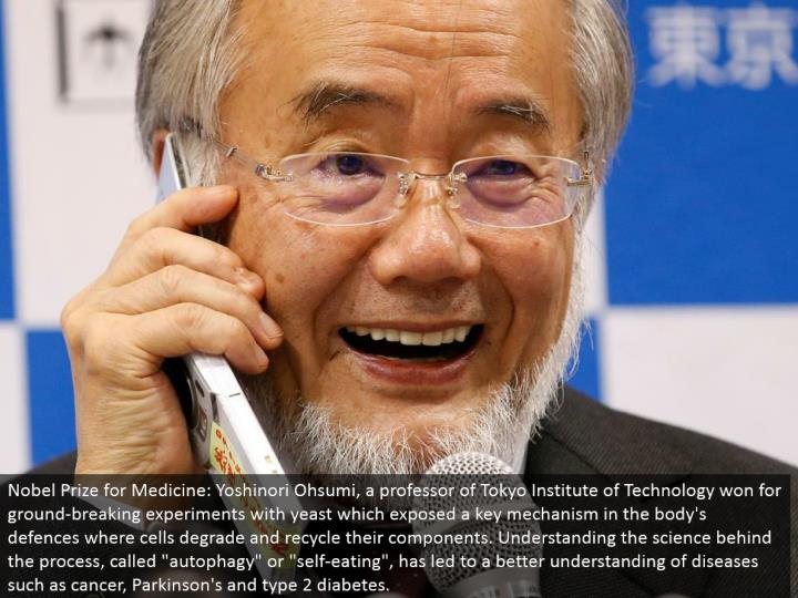 """Nobel Prize for Medicine: Yoshinori Ohsumi, a teacher of Tokyo Institute of Technology won for notable trials with yeast which uncovered a key system in the body's protections where cells corrupt and reuse their segments. Understanding the science behind the procedure, called """"autophagy"""" or """"self-eating"""", has prompted a superior comprehension of infections, for example, growth, Parkinson's and sort 2 diabetes."""