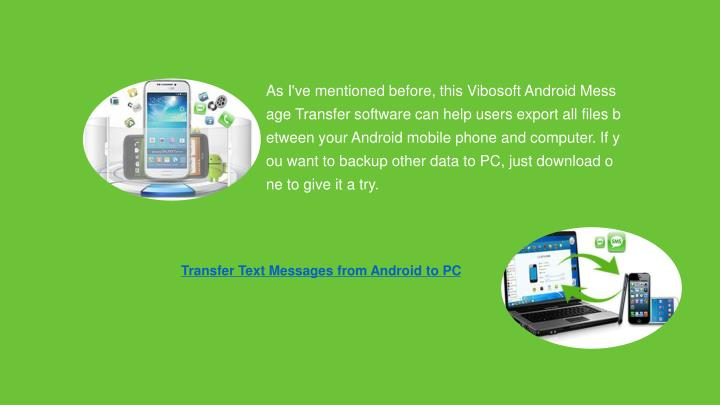 As I've mentioned before, this Vibosoft Android Message Transfer software can help users export all files between your Android mobile phone and computer. If you want to backup other data to PC, just download one to give it a try.