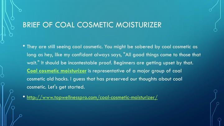 Brief of coal cosmetic moisturizer