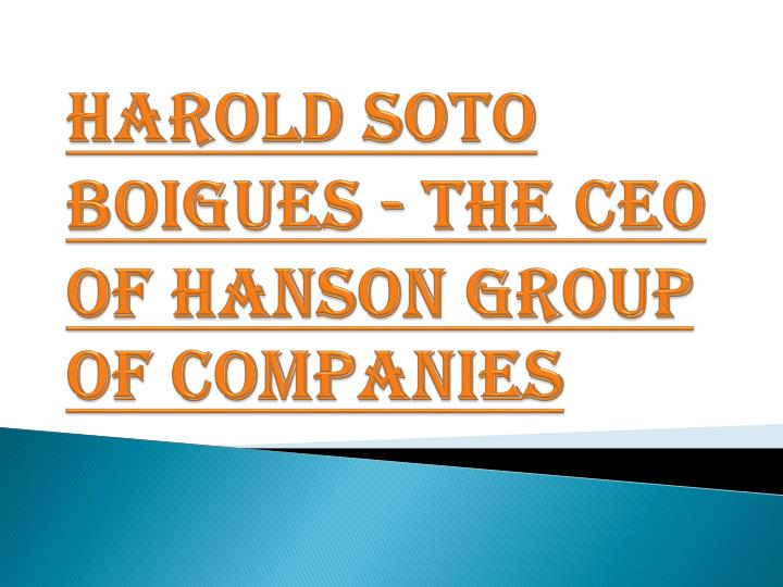 harold soto boigues the ceo of hanson group of companies