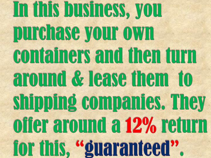 In this business, you purchase your own containers and then turn around & lease them  to shipping companies. They offer around a