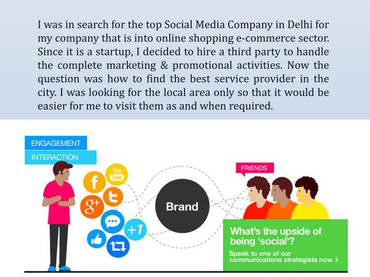 I was in search for the top Social Media Company in Delhi for my company that is into online shopping e-commerce sector. Since it is a startup, I decided to hire a third party to handle the complete marketing & promotional activities. Now the question was how to find the best service provider in the city. I was looking for the local area only so that it would be easier for me to visit them as and when required.
