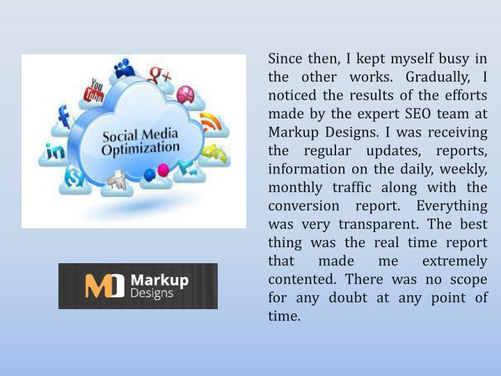 Since then, I kept myself busy in the other works. Gradually, I noticed the results of the efforts made by the expert SEO team at Markup Designs. I was receiving the regular updates, reports, information on the daily, weekly, monthly traffic along with the conversion report. Everything was very transparent. The best thing was the real time report that made me extremely contented. There was no scope for any doubt at any point of time.
