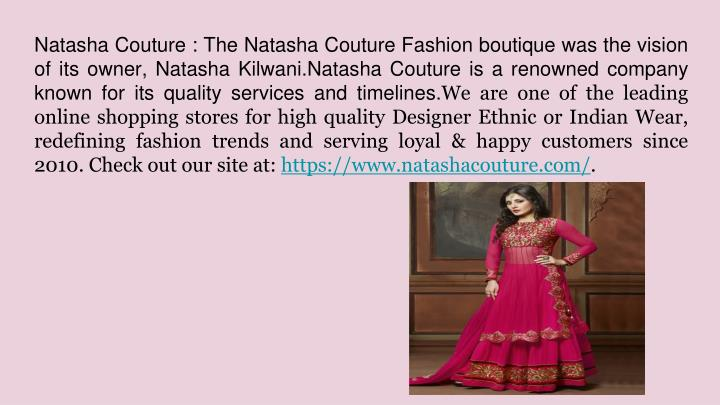 Natasha Couture : The Natasha Couture Fashion boutique was the vision of its owner, Natasha Kilwani.Natasha Couture is a renowned company known for its quality services and timelines.
