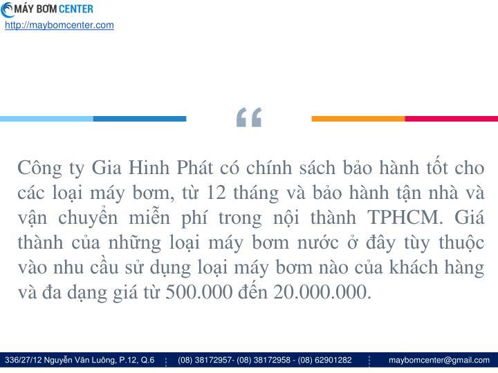 Công ty Gia Hinh Phát có chính sách bảo hành tốt cho các loại máy bơm, từ 12 tháng và bảo hành tận nhà và vận chuyển miễn phí trong nội thành TPHCM. Giá thành của những loại máy bơm nước ở đây tùy thuộc vào nhu cầu sử dụng loại máy bơm nào của khách hàng và đa dạng giá từ 500.000 đến 20.000.000.