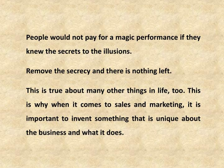 People would not pay for a magic performance if they knew the secrets to the illusions.
