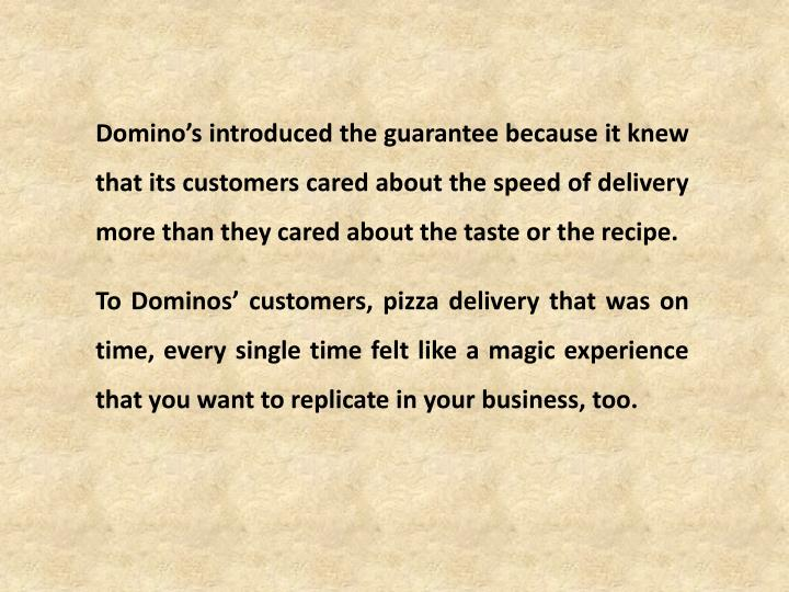 Domino's introduced the guarantee because it knew that its customers cared about the speed of delivery more than they cared about the taste or the recipe.
