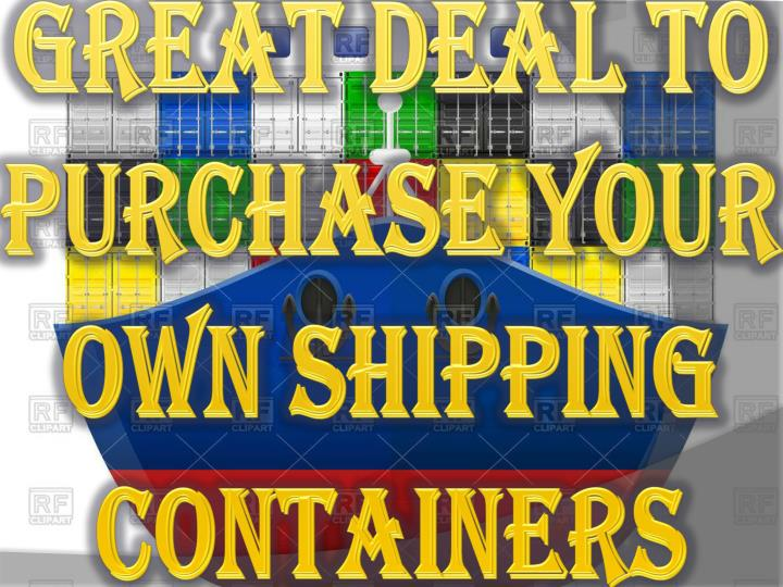 great deal to purchase your own shipping containers n.