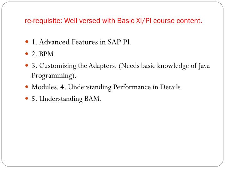 re-requisite: Well versed with Basic XI/PI course content.