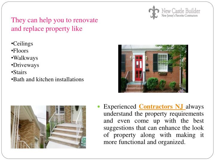 They can help you to renovate and replace property like