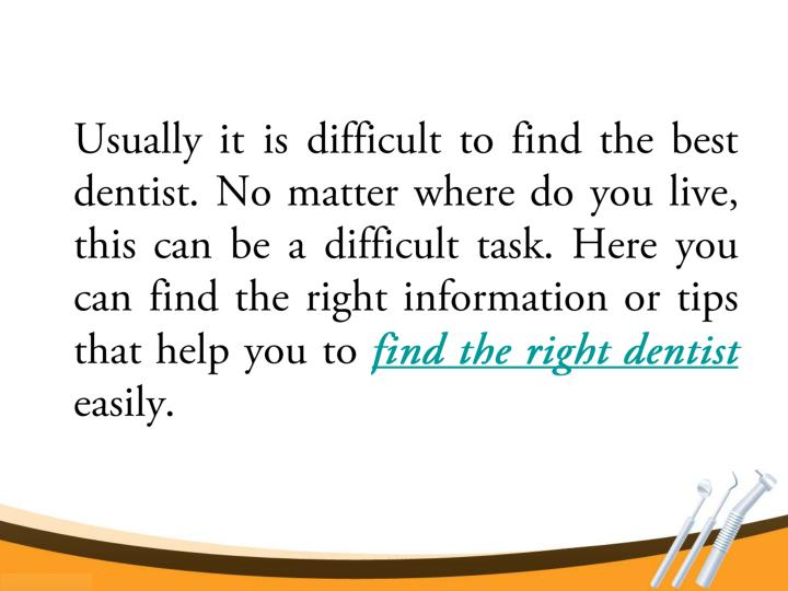 Usually it is difficult to find the best dentist. No matter where do you live, this can be a difficu...