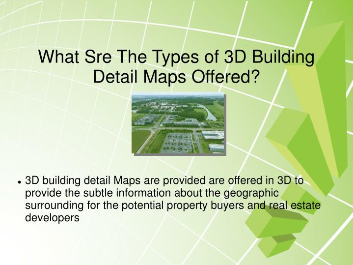 3D building detail Maps are provided are offered in 3D to provide the subtle information about the geographic surrounding for the potential property buyers and real estate developers